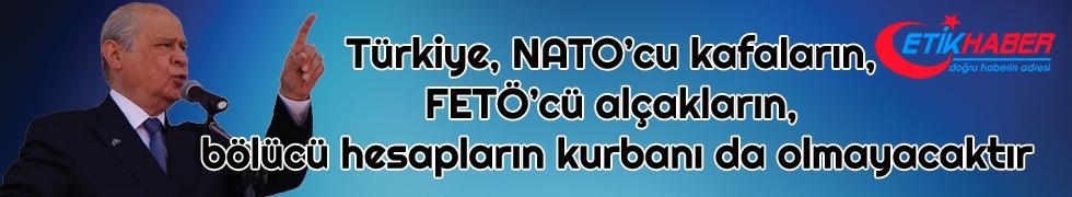 Bahçeli: Türkiye, NATO'cu kafaların, FETÖ'cü alçakların, bölücü hesapların kurbanı da olmayacaktır