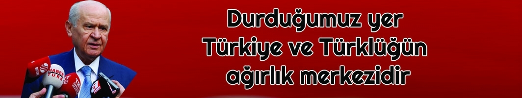MHP Lideri Bahçeli: Durduğumuz yer Türkiye ve Türklüğün ağırlık merkezidir