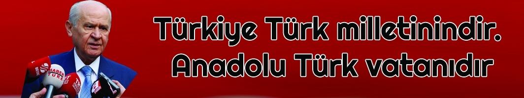 MHP Lideri Bahçeli: Türkiye Türk milletinindir. Anadolu Türk vatanıdır